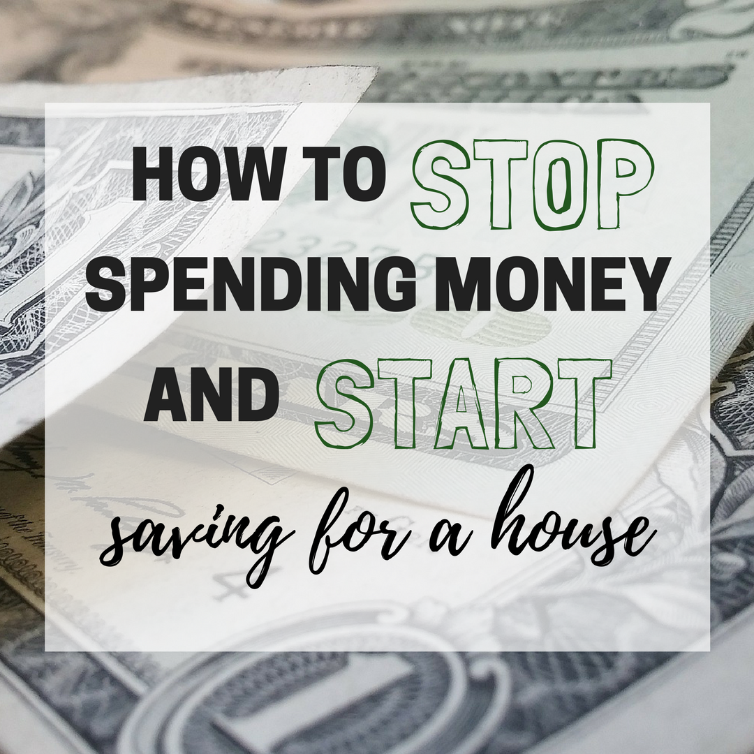 How to Stop Spending Money and Start Saving for a House